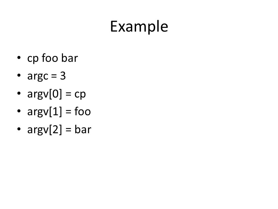 Example cp foo bar argc = 3 argv[0] = cp argv[1] = foo argv[2] = bar